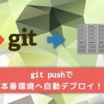"""git pushで本番環境に""""自動デプロイ""""できる環境を作ってみよう!"""